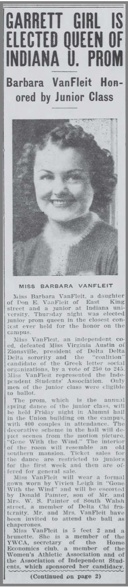 "This is a black and white newspaper clippings which includes the following text and includes a picture of a college woman with short curls. GARRETT GIRL IS ELECTED QUEEN OF INDIANA U. PROM: Barbara VanFleit Honored by Junior Class Miss Barbara VanFleit of East King street and a junior at Indiana University, Thursday night was elected junior prom queen in the closest contest ever held for the honor on the campus. Miss VanFleit, an independent coed, defeated Miss Virginia Austin of Zionsville, president of Delta Delta Delta sorority and the ""coalition"" candidate of the Greek letter social organizations by a vote of 256 to 245. Miss VanFleit represented the Independent Students' Association. Only men of the junior class were eligible to ballot. The prom, which is the annual spring dance of the junior class, will be held Friday night in Alumni Hall in the Union building on campus with 400 couples in attendance. The decorative scheme in the hall will depict scenes from the motion picture ""Gone with the Wind."" The interior of the room will resemble an old southern mansion. Ticket sales for this dance are restricted to juniors for the first week and then are offered for general sale. Miss VanFleit will wear a formal gown worn by Vivien Leigh in ""Gone with the Wind"" and will be escorted by Donald Painter, son of Mr. and Mrs. W.S. Painter of South Walsh street, a member of the Delta Chi fraternity. Mr. and Mrs. VanFleit have been invited to attend the ball as chaperones. Miss VanFleit is 5 feet 2 and a brunette. She is a member of the YWCA, secretary of the Home Economics club, a member of the Women's Athletic Association and of the Association of Independents Students, which sponsored her candidacy."