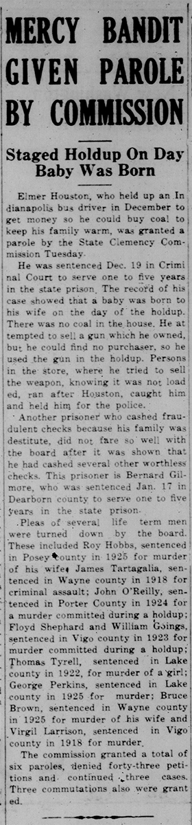 This is a black and white newspaper clipping including the following text: Mercy Bandit Given Parole by Commission: Staged Holdup on Day Baby was Born Elmer Houston, who held up an Indianapolis bus driver in December to get money so he could by coal to keep his family warm, was granted a parole by the State Clemency Commission Tuesday. He was sentenced Dec. 19 in Criminal court to serve one to five years in the state prison. The record of his case shoed that a baby was born to his wife on the day of the holdup. There was no coal in the house. He attempted to sell a gun which he owned, but he could find no purchased, so he used the gun in the holdup. Persons in the store, where he tried to sell the weapon, knowing it was not loaded, ran after Houston, caught him and held him for the police.