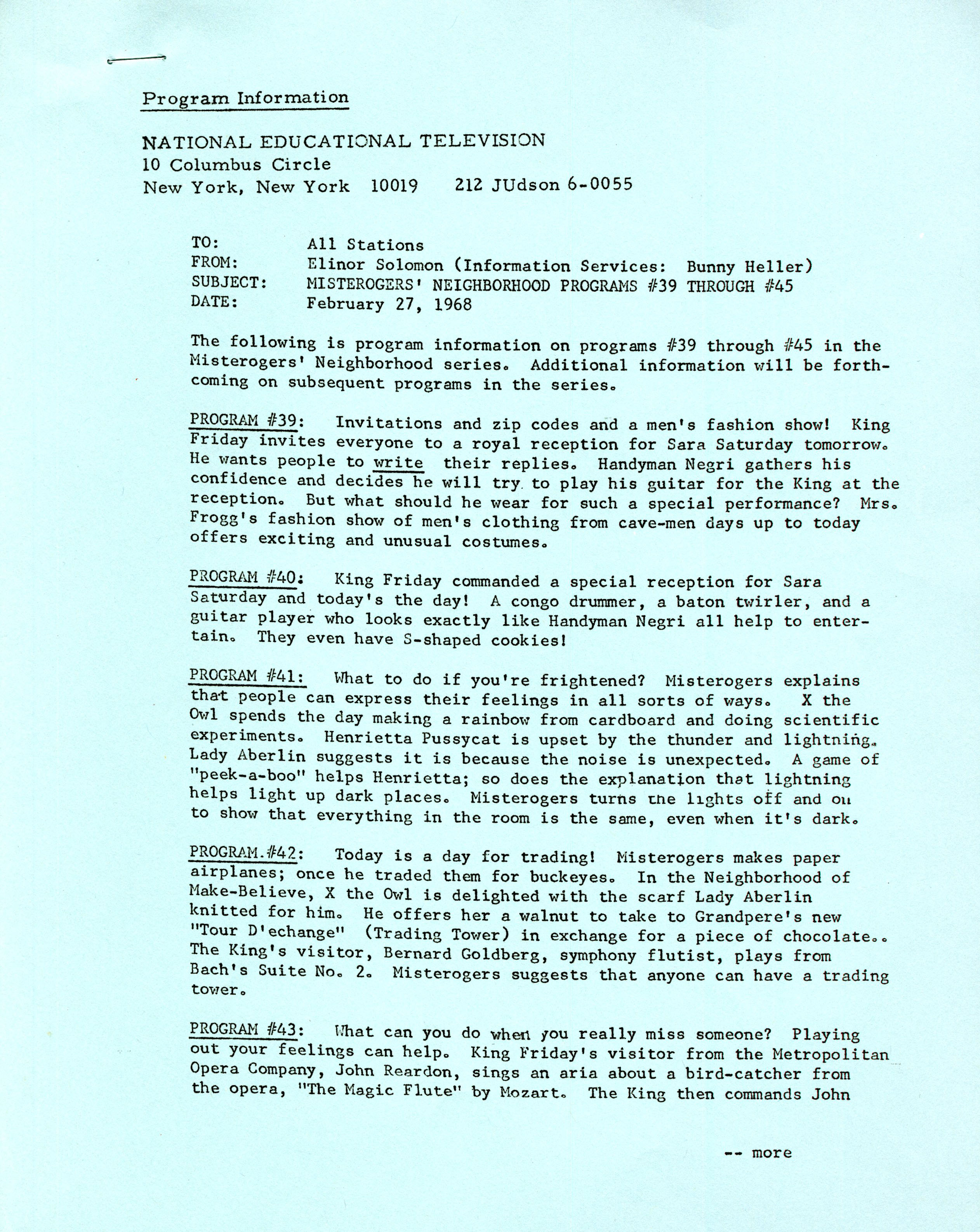 """Program Information NATIONAL EDUCATIONAL TELEVISION 10 Columbus Circle New York, New York 10019212 JUdson 6-0055 TO: FROM: SUBJECT: DATE: All Stations Elinor Solomon (Information Services: Bunny Heller) MISTEROGERS' NEIGHBORHOOD PROGRAMS #39 THROUGH #45 February 27, 1968 The following is program information on programs #39 through #45 in the Misterogers' Neighborhood series. Additional information will be forth¬coming on subsequent programs in the series. PROGRAM #39: Invitations and zip codes and a men's fashion show! King Friday invites everyone to a royal reception for Sara Saturday tomorrow. He wants people to write their replies. Handyman Negri gathers his confidence and decides he will try. to play his guitar for the King at the reception. But what should he wear for such a special performance? Mrs. Frogg's fashion show of men's clothing from cave-men days up to today offers exciting and unusual costumes. PROGRAM #40: King Friday commanded a special reception for Sara Saturday and today's the day! A congo drummer, a baton twirler, and a guitar player who looks exactly like Handyman Negri all help to enter¬tain. They even have S-shaped cookies! PROGRAM #41: What to do if you're frightened? Misterogers explains tha-t people can express their feelings in all sorts of ways. X the Owl spends the day making a rainbow from cardboard and doing scientific experiments. Henrietta Pussycat is upset by the thunder and lightning* Lady Aberlin suggests it is because the noise is unexpected. A game of """"peek-a-boo"""" helps Henrietta; so does the explanation that lightning helps light up dark places. Misterogers turns tne lights off and ou to show that everything in the room is the same, even when it's dark. PROGRAM.#42: Today is a day for trading! Misterogers makes paper airplanes; once he traded them for buckeyes. In the Neighborhood of Make-Believe, X the Owl is delighted with the scarf Lady Aberlin knitted for him. He offers her a walnut to take to Grandpere's new """"Tour D'ech"""