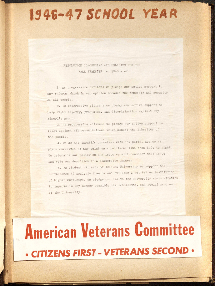 Scrabook page for the 1946-47 school year which includes a resolution concerning AVC policies. The resolution reads: l. As progressive citizens we pledge our active support to any reforms which in our opinion broaden the benefits and security of all people. 2. As progressive citizens we pledge our ative support to help fight bigotry, prejudice, and discrimination against any minority group. 3. As progressive citzens we pledge our active support to fight against all organizations which menace the liberties of the people. 4. We do not identify ourselves with any party, nor do we place ourselves at any point on a political line from left to right. To determine our policy on any issue we will consider that issue and vote our descision in a democratic manner. 5. As student citizens of Indiana University we support the furtherance of academic freedom and building a yet better institution of higher knowledge. We pledge our aid to the University administration to improve in any manner possible the scholastic, and social program of the University.