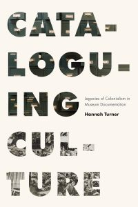 Image of the cover for the book, Cataloguing Culture: Legacies of Colonialism in Museum Documentation by Hannah Turner, published by University of British Columbia Press, 2020